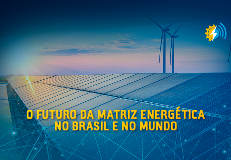O futuro da Matriz Energética no Brasil e no Mundo